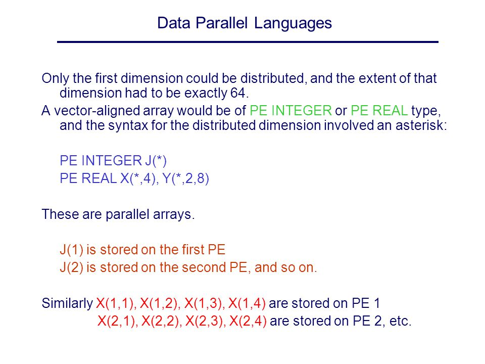 Data Parallel Languages Only the first dimension could be distributed, and the extent of that dimension had to be exactly 64. A vector-aligned array w
