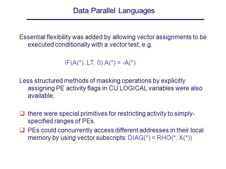 Data Parallel Languages Essential flexibility was added by allowing vector assignments to be executed conditionally with a vector test, e.g. IF(A(*).L