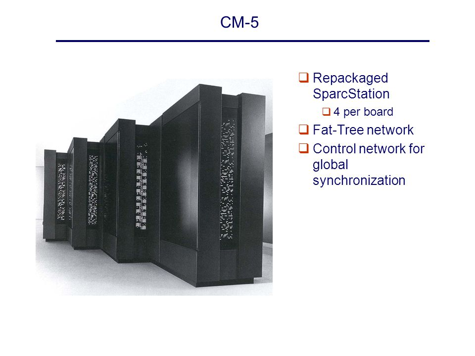 CM-5 qRepackaged SparcStation q 4 per board qFat-Tree network qControl network for global synchronization