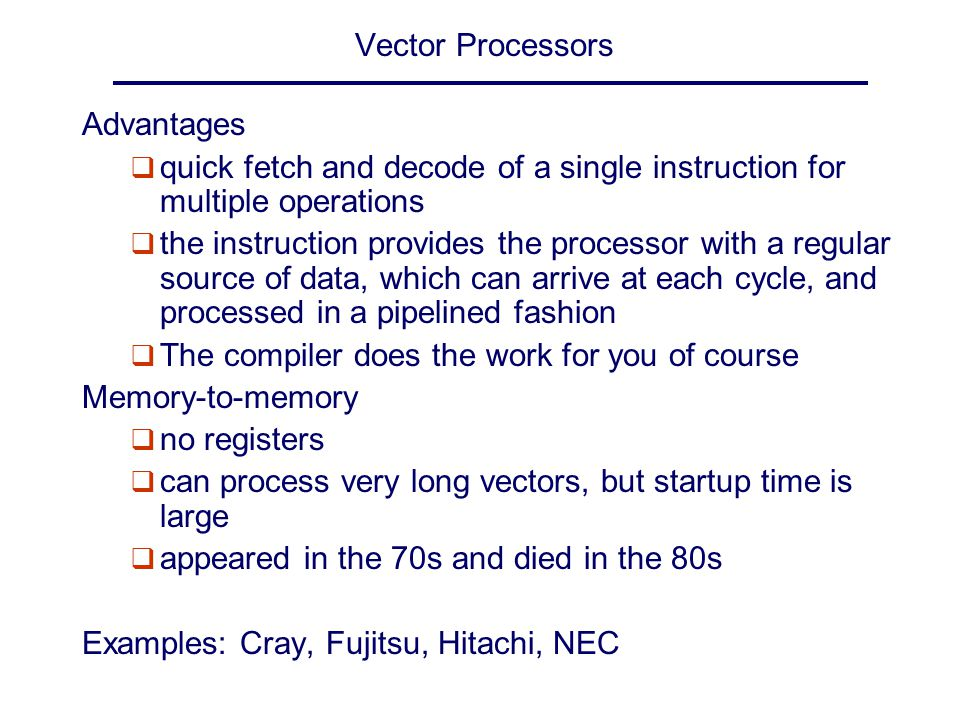 Vector Processors Advantages q quick fetch and decode of a single instruction for multiple operations q the instruction provides the processor with a