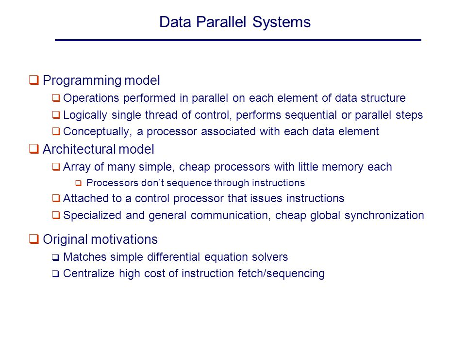 Data Parallel Systems qProgramming model q Operations performed in parallel on each element of data structure q Logically single thread of control, pe