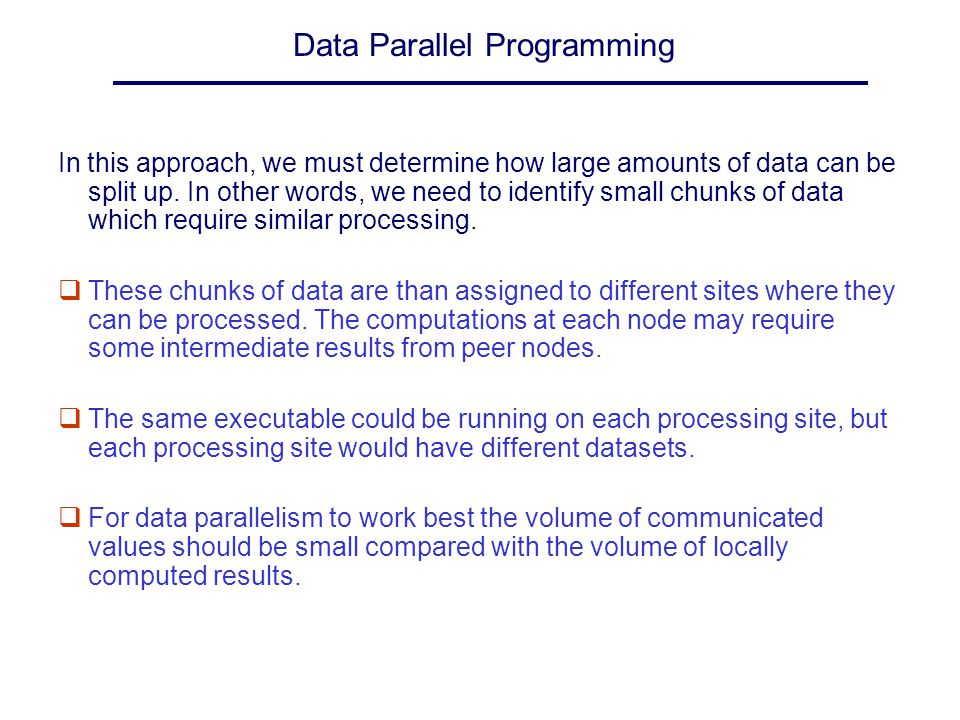 Data Parallel Programming Data Parallel decomposition can be implemented using a SPMD (single program multiple data) programming model.
