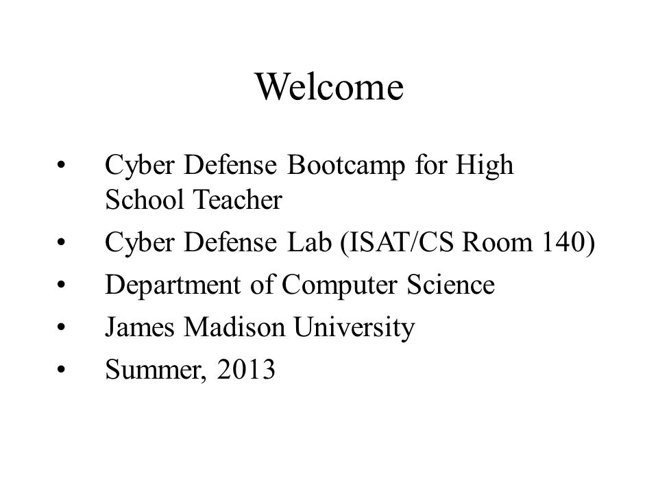 Welcome Cyber Defense Bootcamp for High School Teacher Cyber Defense Lab (ISAT/CS Room 140) Department of Computer Science James Madison University Su