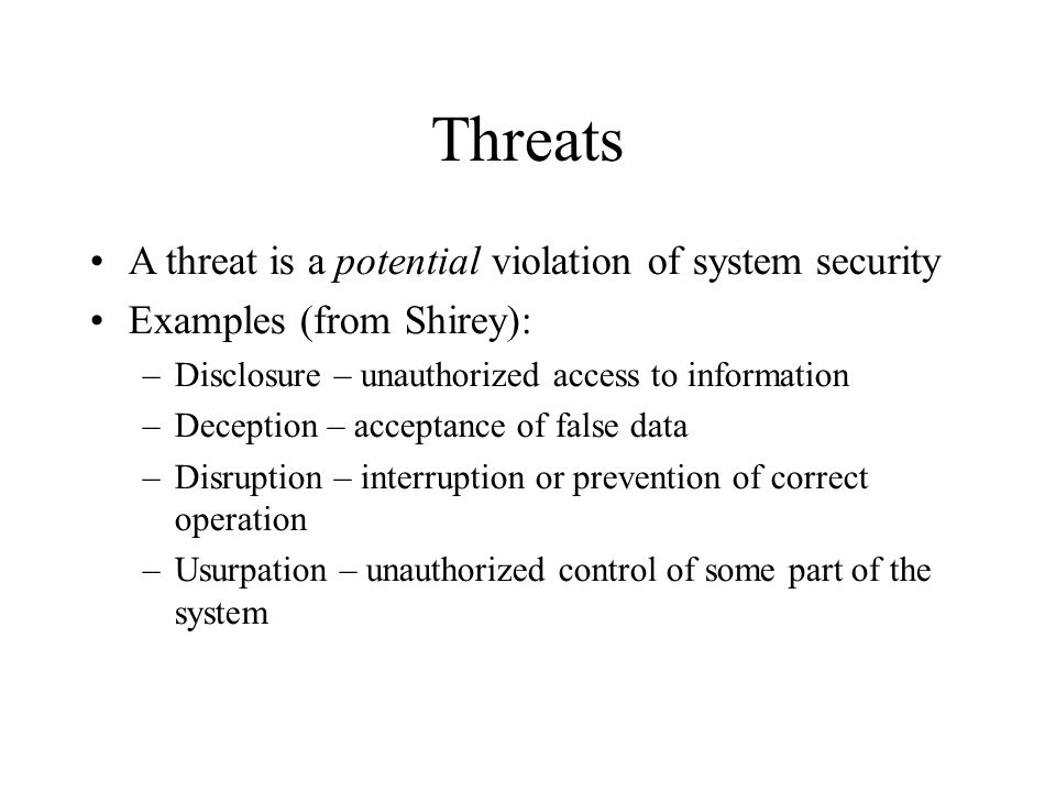 Threats A threat is a potential violation of system security Examples (from Shirey): –Disclosure – unauthorized access to information –Deception – acc