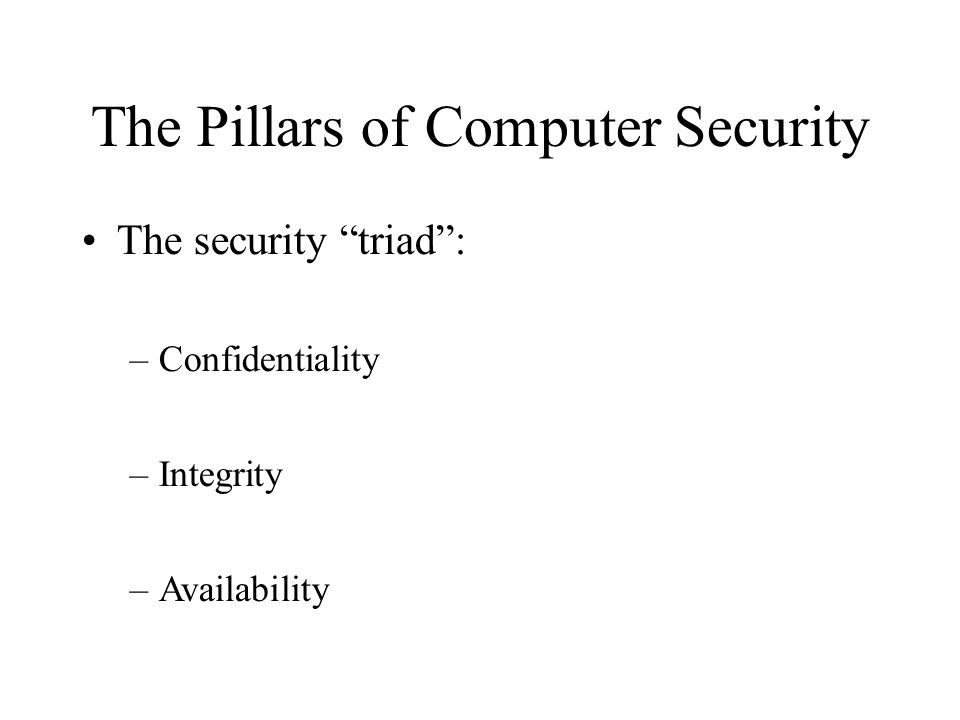 The Pillars of Computer Security The security triad: –Confidentiality –Integrity –Availability
