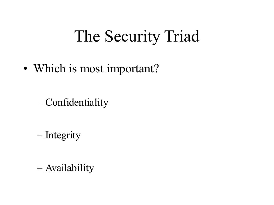 The Security Triad Which is most important? –Confidentiality –Integrity –Availability