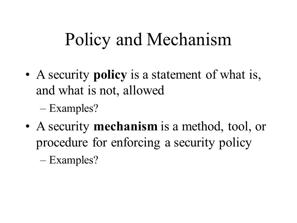 Policy and Mechanism A security policy is a statement of what is, and what is not, allowed –Examples? A security mechanism is a method, tool, or proce
