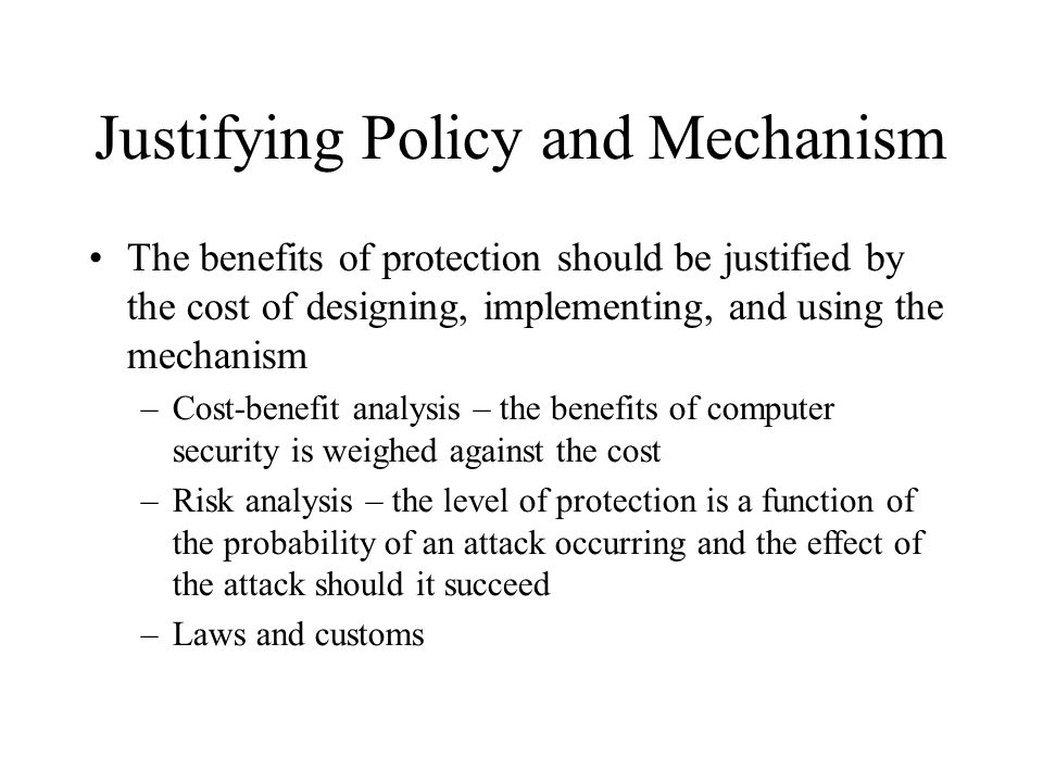 Justifying Policy and Mechanism The benefits of protection should be justified by the cost of designing, implementing, and using the mechanism –Cost-b