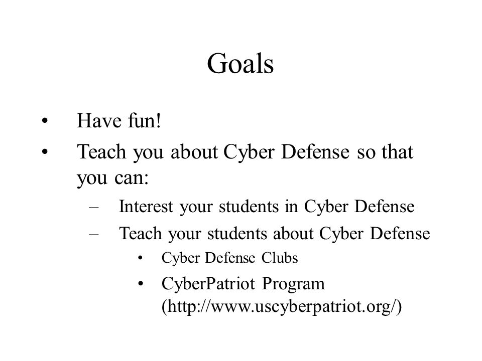 Goals Have fun! Teach you about Cyber Defense so that you can: –Interest your students in Cyber Defense –Teach your students about Cyber Defense Cyber