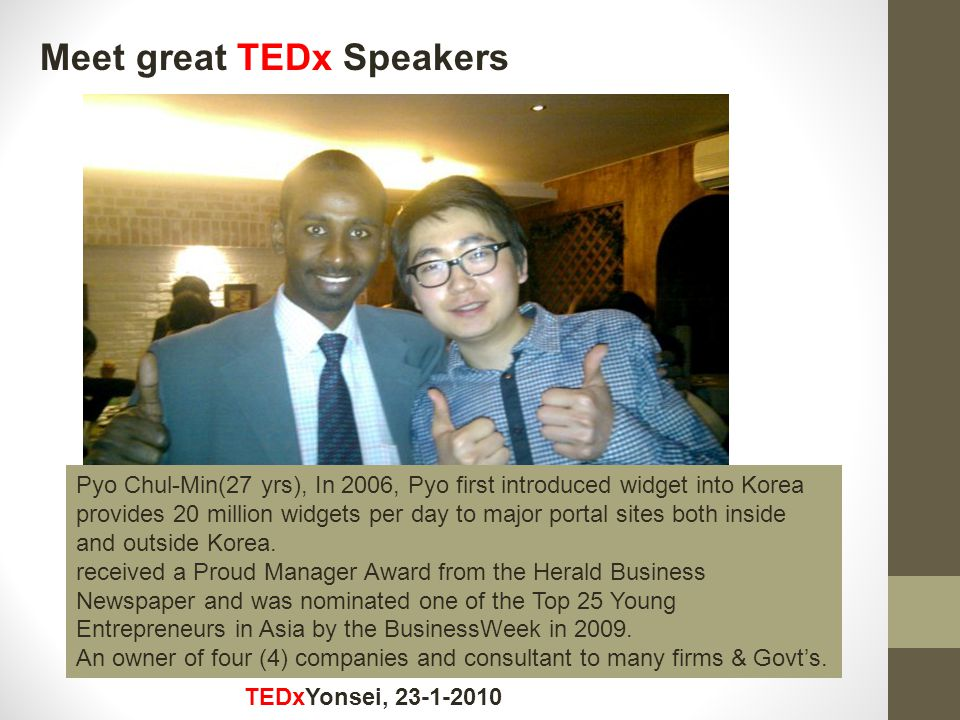 Meet great TEDx Speakers TEDxYonsei, 23-1-2010 Pyo Chul-Min(27 yrs), In 2006, Pyo first introduced widget into Korea provides 20 million widgets per day to major portal sites both inside and outside Korea.