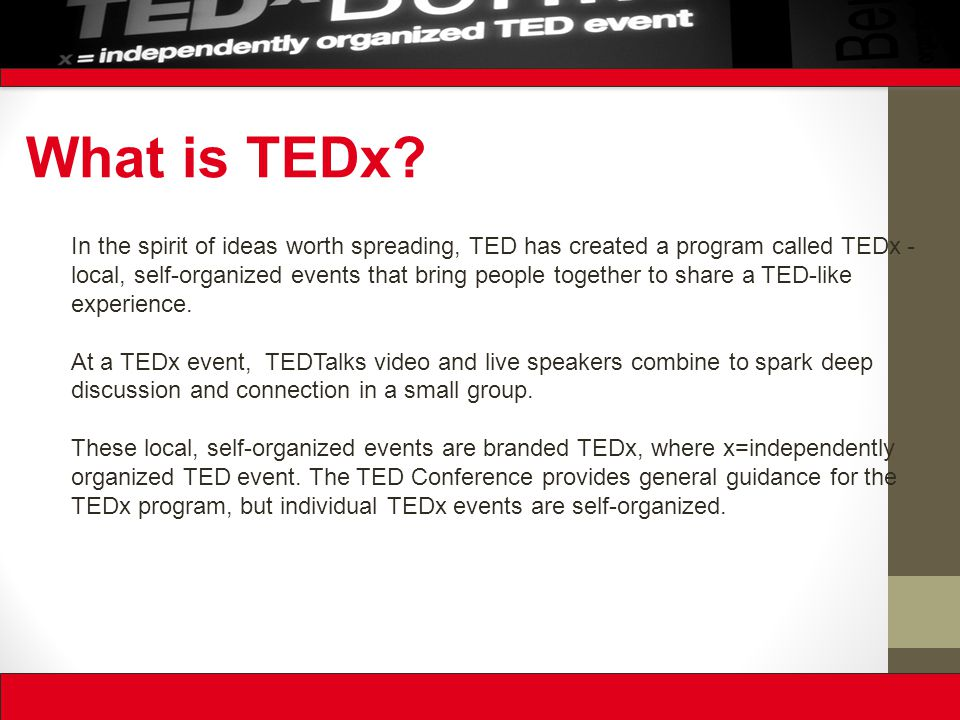 In the spirit of ideas worth spreading, TED has created a program called TEDx - local, self-organized events that bring people together to share a TED-like experience.