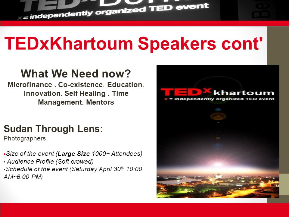 TEDxKhartoum Speakers cont' What We Need now? Microfinance. Co-existence. Education. Innovation. Self Healing. Time Management. Mentors Sudan Through