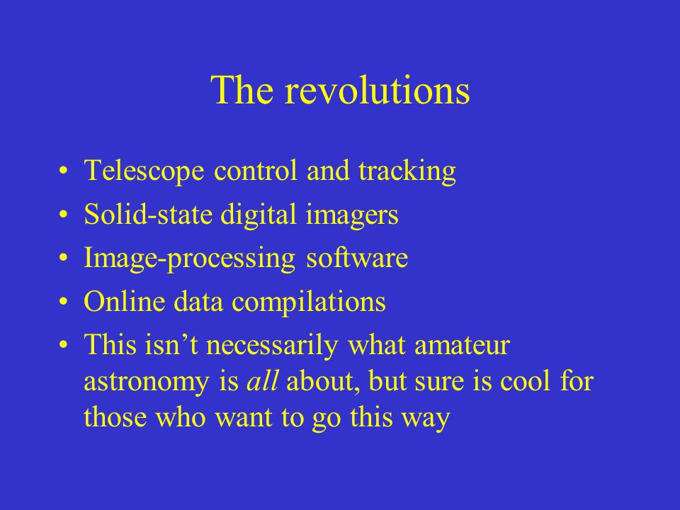 The revolutions Telescope control and tracking Solid-state digital imagers Image-processing software Online data compilations This isnt necessarily what amateur astronomy is all about, but sure is cool for those who want to go this way