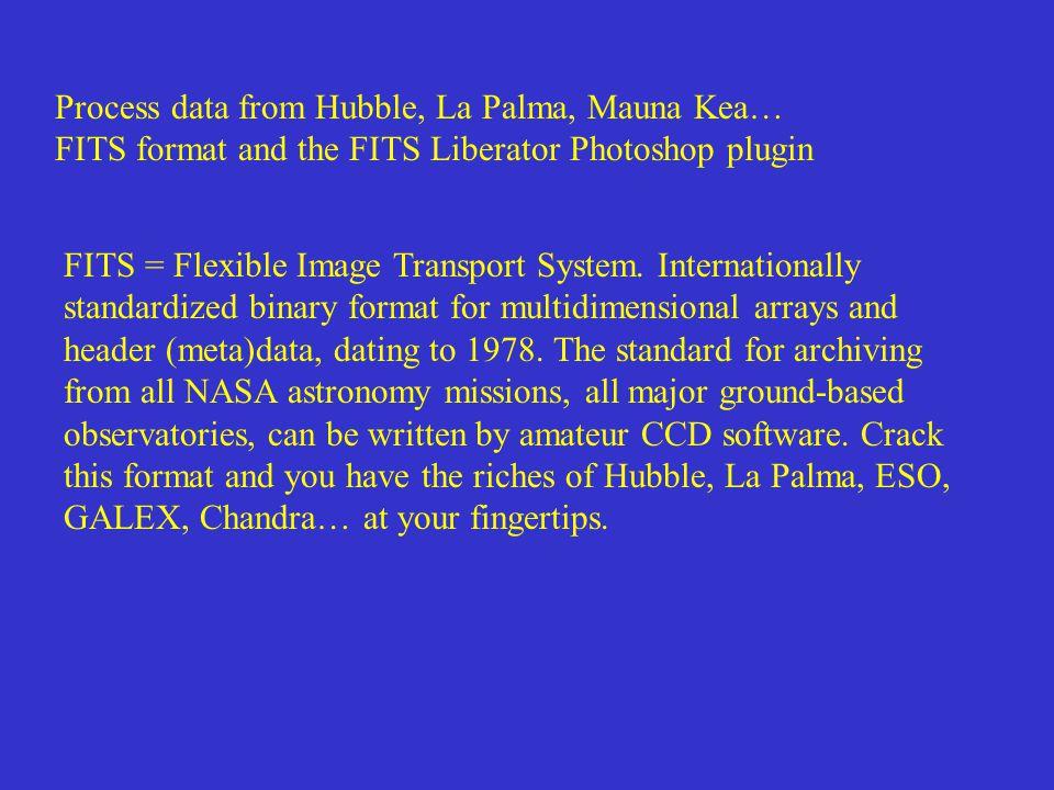 Process data from Hubble, La Palma, Mauna Kea… FITS format and the FITS Liberator Photoshop plugin FITS = Flexible Image Transport System.