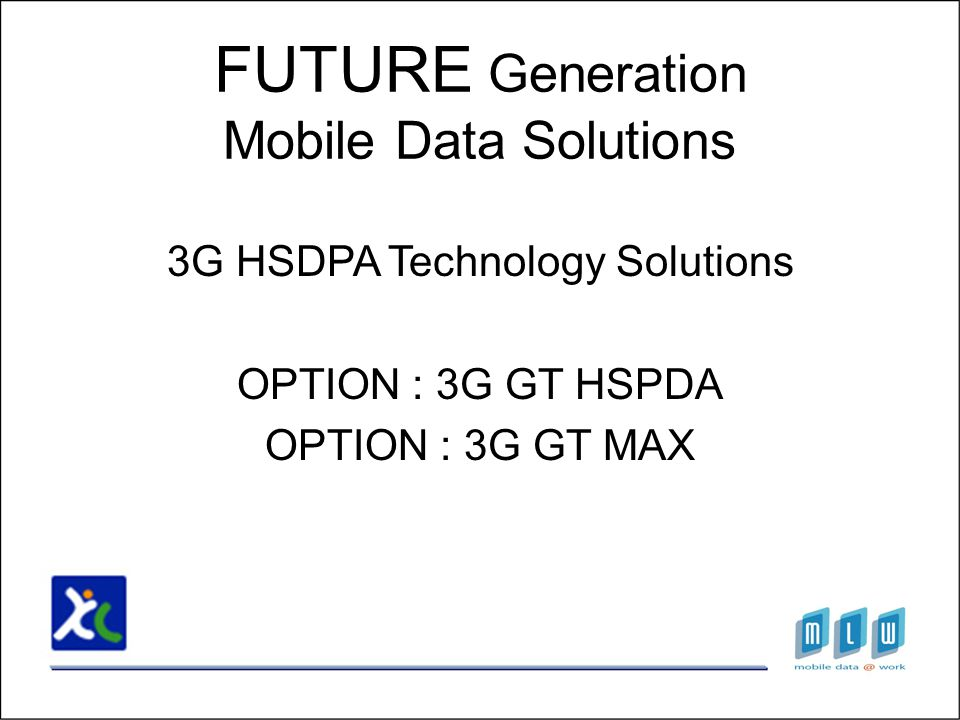 3G HSDPA Technology Solutions OPTION : 3G GT HSPDA OPTION : 3G GT MAX FUTURE Generation Mobile Data Solutions