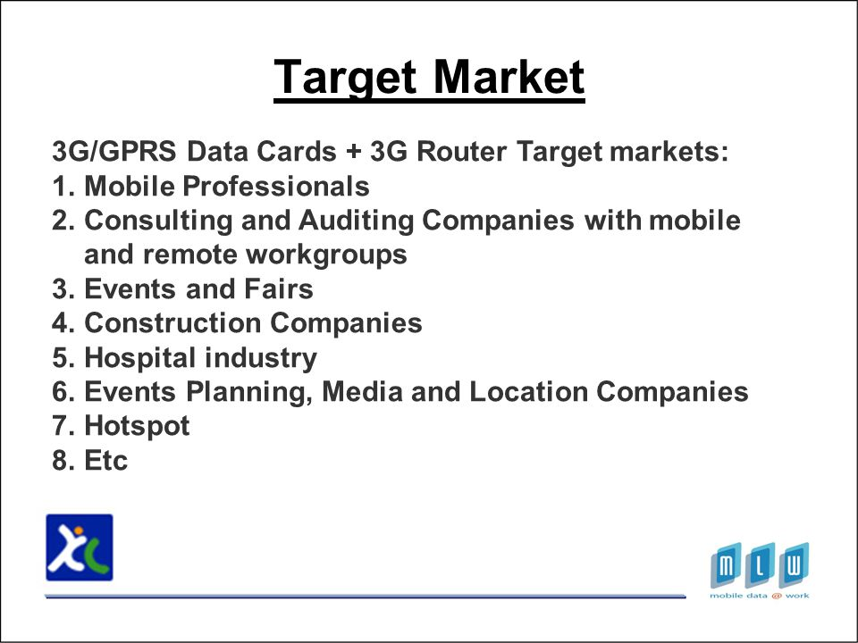 Target Market 3G/GPRS Data Cards + 3G Router Target markets: 1.Mobile Professionals 2.Consulting and Auditing Companies with mobile and remote workgroups 3.Events and Fairs 4.Construction Companies 5.Hospital industry 6.Events Planning, Media and Location Companies 7.Hotspot 8.Etc