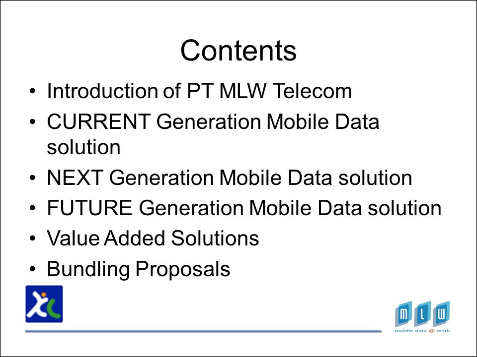 Introduction of PT MLW Telecom CURRENT Generation Mobile Data solution NEXT Generation Mobile Data solution FUTURE Generation Mobile Data solution Value Added Solutions Bundling Proposals Contents