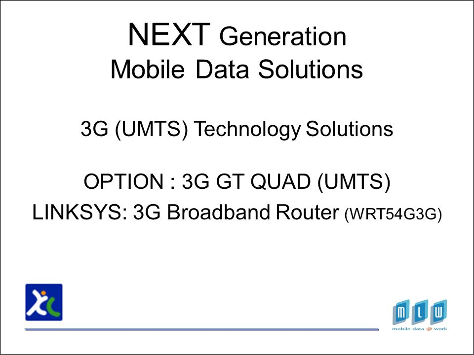3G (UMTS) Technology Solutions OPTION : 3G GT QUAD (UMTS) LINKSYS: 3G Broadband Router (WRT54G3G) NEXT Generation Mobile Data Solutions