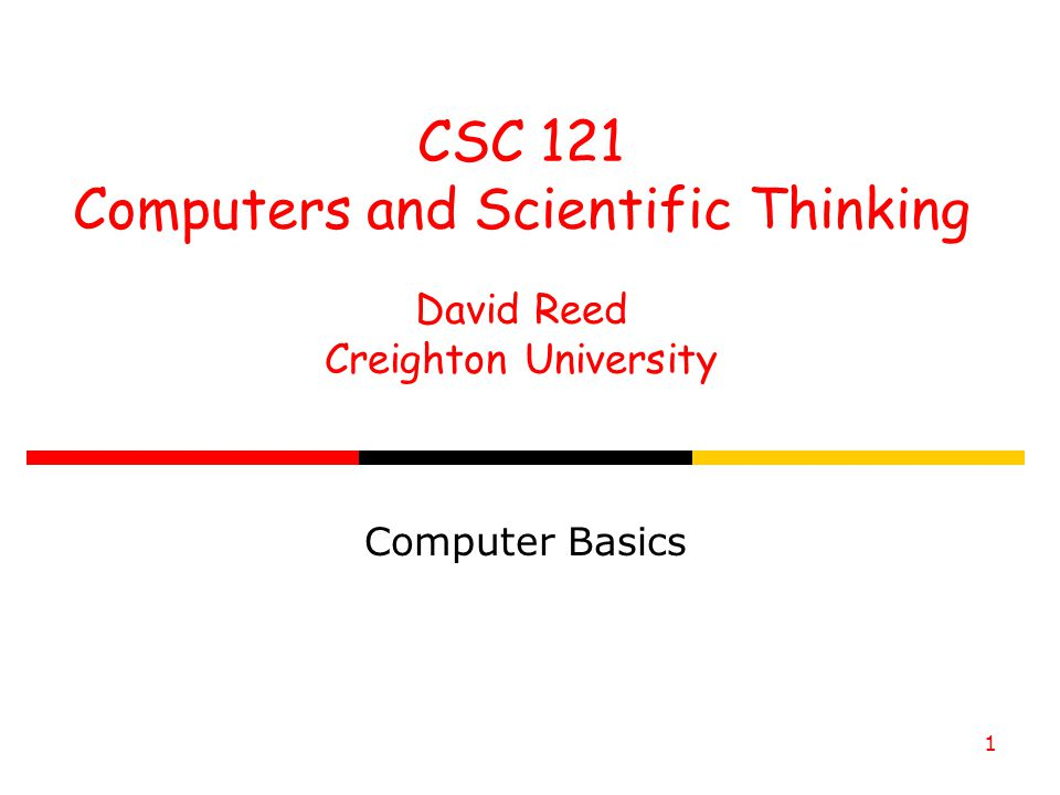 1 CSC 121 Computers and Scientific Thinking David Reed Creighton University Computer Basics