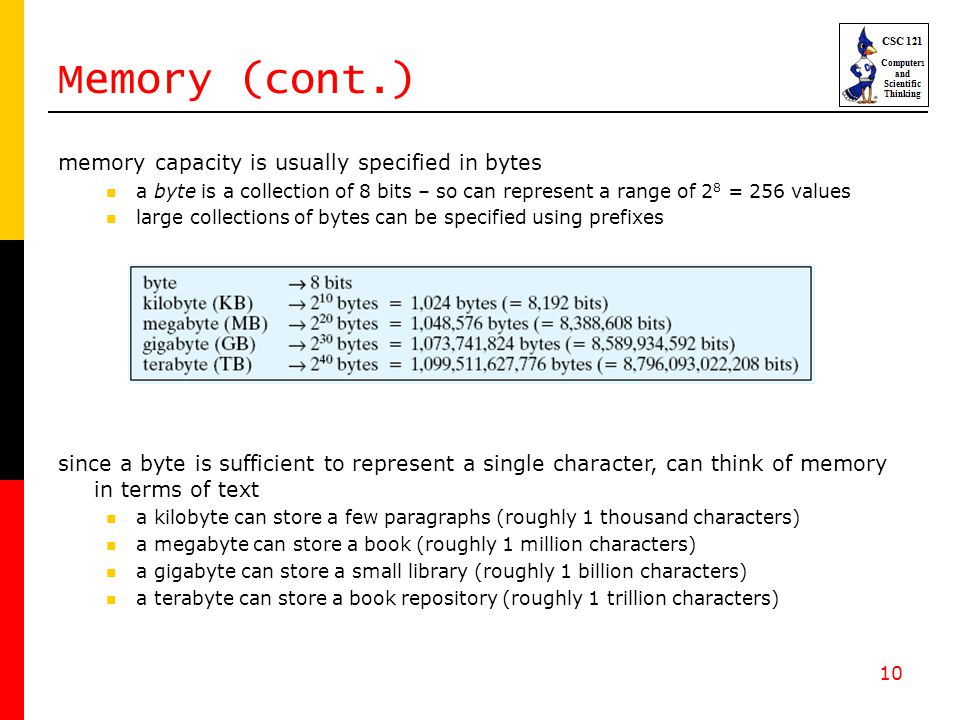 10 Memory (cont.) memory capacity is usually specified in bytes a byte is a collection of 8 bits – so can represent a range of 2 8 = 256 values large