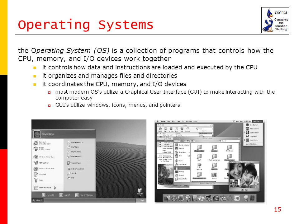 15 Operating Systems the Operating System (OS) is a collection of programs that controls how the CPU, memory, and I/O devices work together it control