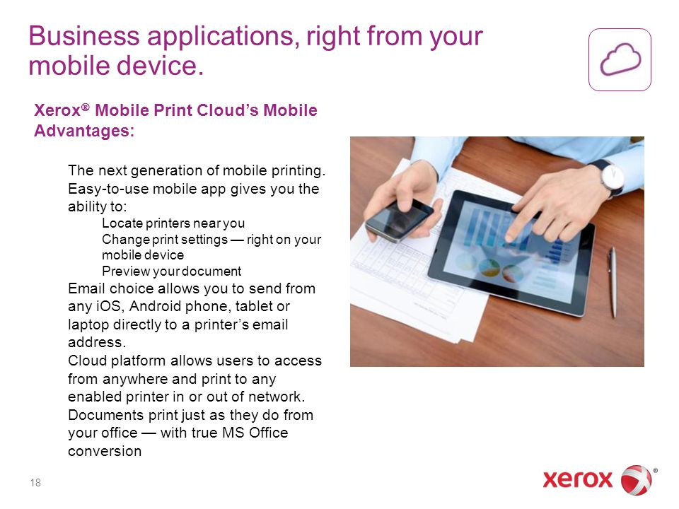 Business applications, right from your mobile device. Xerox Mobile Print Clouds Mobile Advantages: The next generation of mobile printing. Easy-to-use