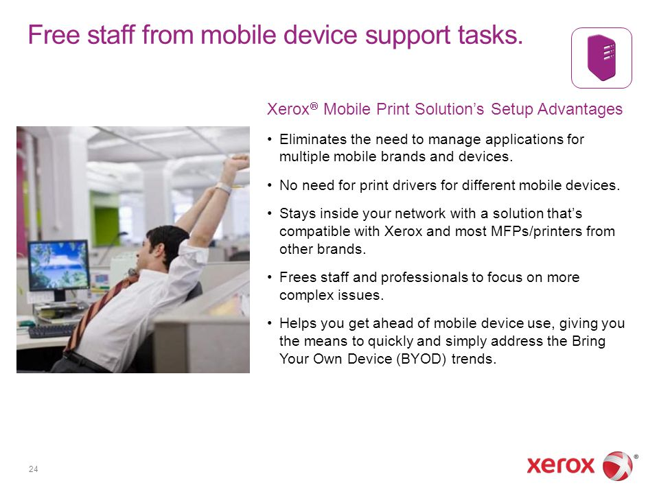 Free staff from mobile device support tasks. Xerox Mobile Print Solutions Setup Advantages Eliminates the need to manage applications for multiple mob