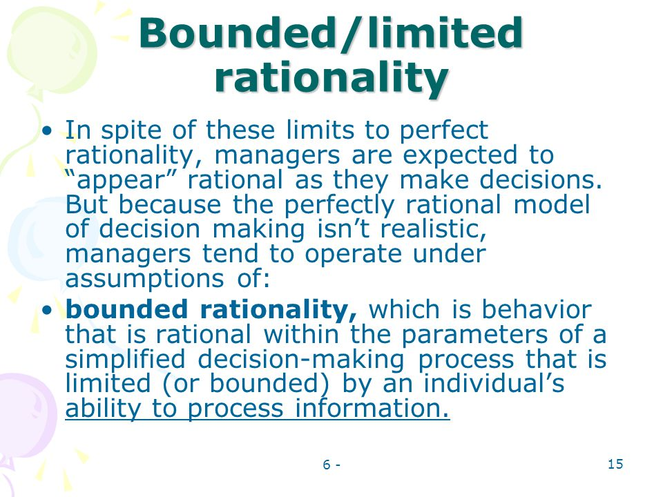 6 - 15 Bounded/limited rationality In spite of these limits to perfect rationality, managers are expected to appear rational as they make decisions. B
