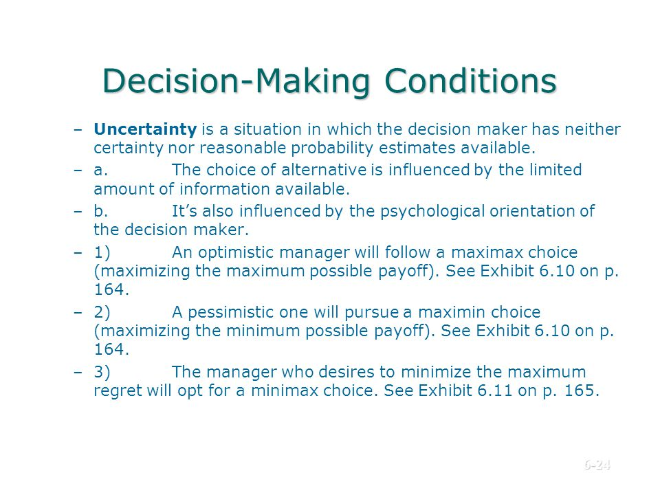 Decision-Making Conditions –Uncertainty is a situation in which the decision maker has neither certainty nor reasonable probability estimates availabl