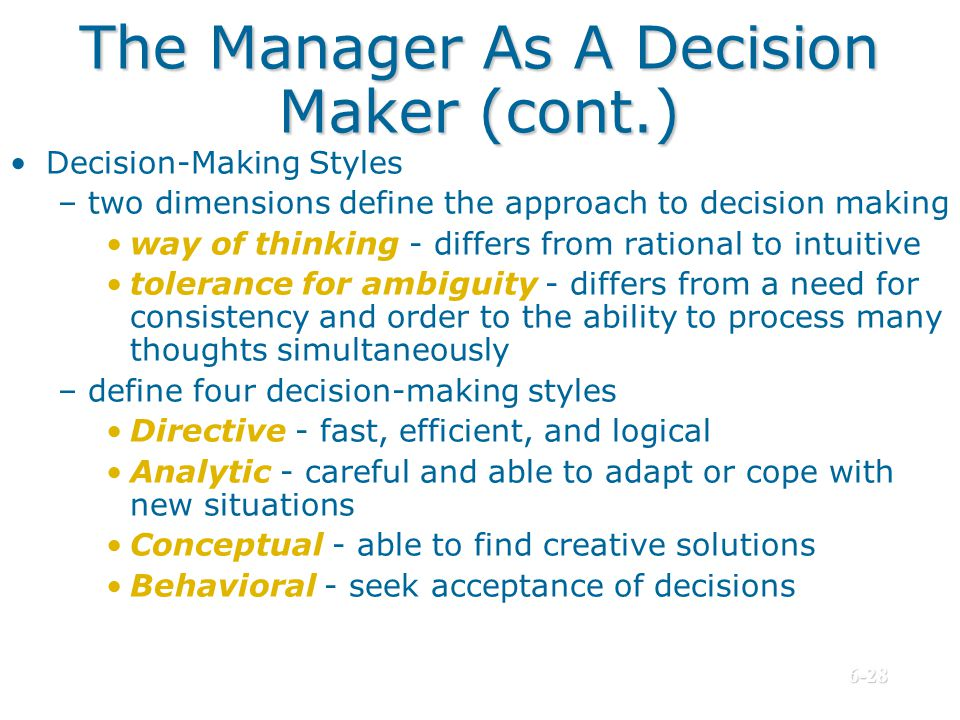 The Manager As A Decision Maker (cont.) Decision-Making Styles –two dimensions define the approach to decision making way of thinking - differs from r