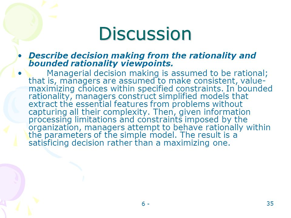 6 - 35 Discussion Describe decision making from the rationality and bounded rationality viewpoints. Managerial decision making is assumed to be ration