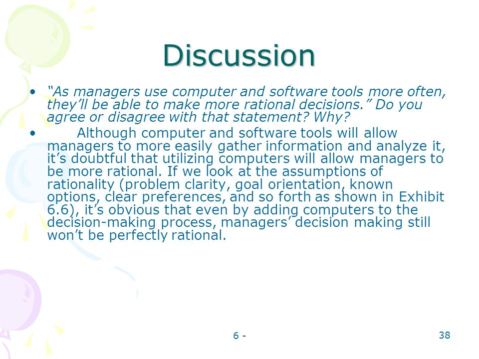 6 - 38 Discussion As managers use computer and software tools more often, theyll be able to make more rational decisions. Do you agree or disagree wit