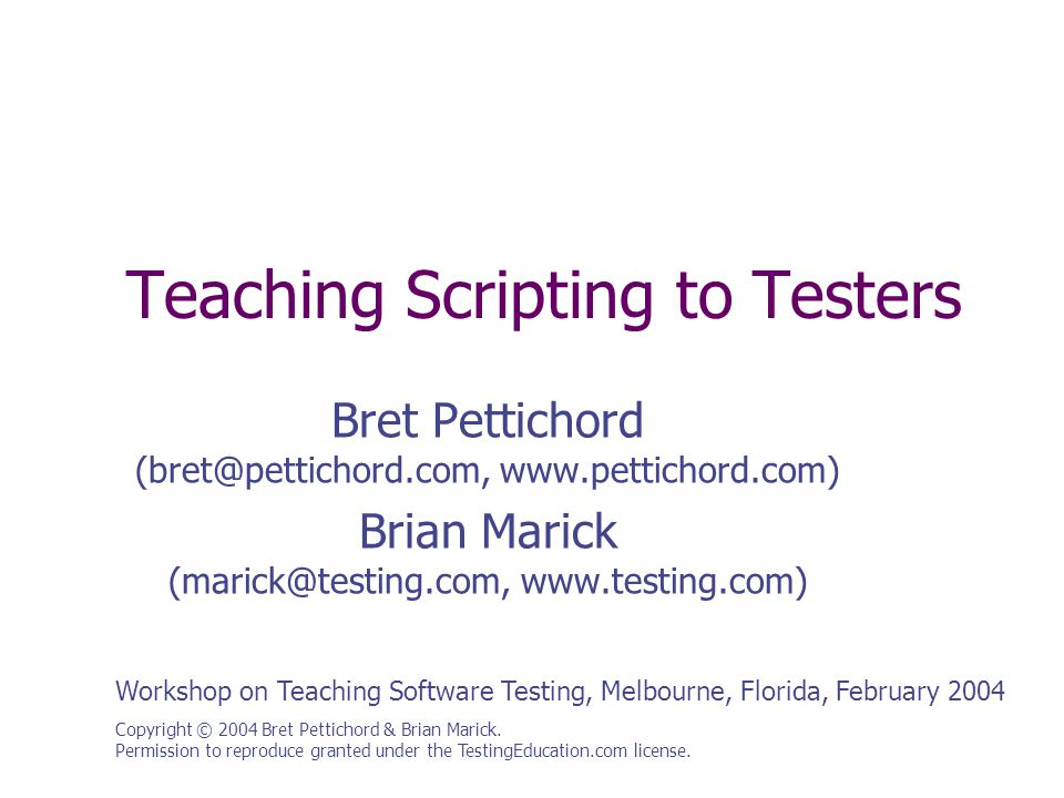Teaching Scripting to Testers Copyright © 2004 Bret Pettichord & Brian Marick. Permission to reproduce granted under the TestingEducation.com license.