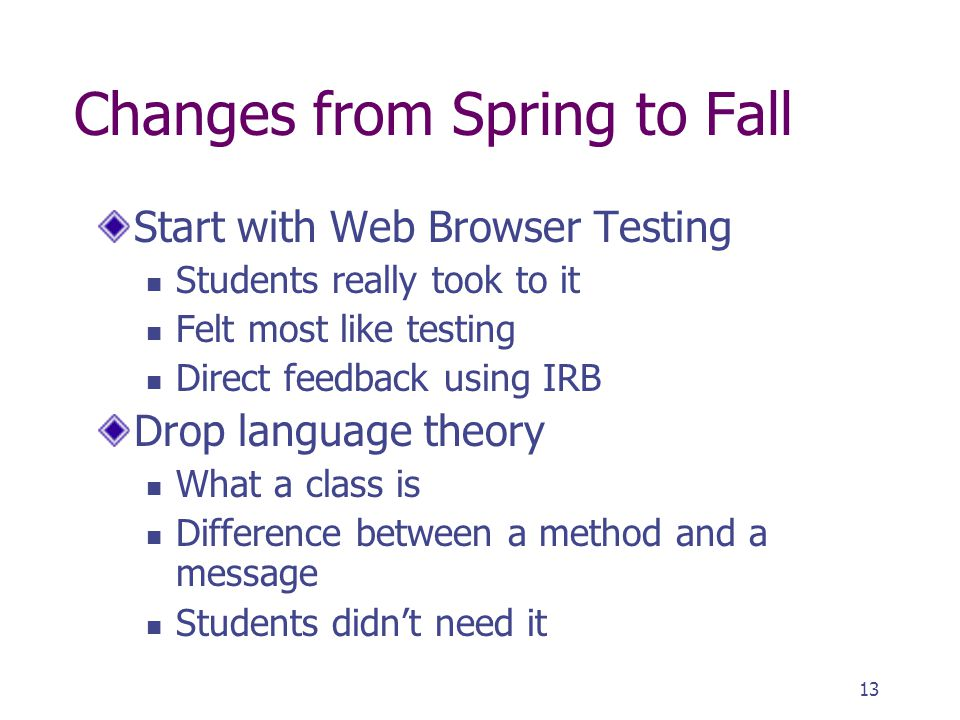 13 Changes from Spring to Fall Start with Web Browser Testing Students really took to it Felt most like testing Direct feedback using IRB Drop languag