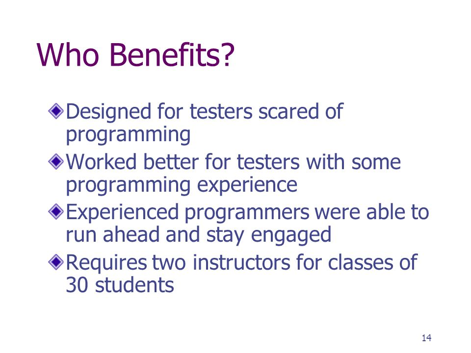 14 Who Benefits? Designed for testers scared of programming Worked better for testers with some programming experience Experienced programmers were ab