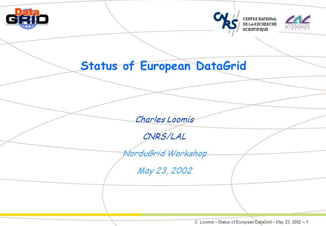 C. Loomis – Status of European DataGrid – May 23, 2002 – 1 Status of European DataGrid Charles Loomis CNRS/LAL NorduGrid Workshop May 23, 2002