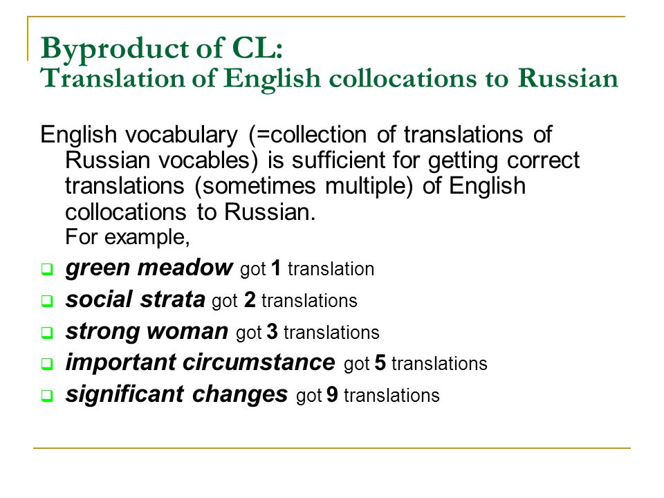 Byproduct of CL: Translation of English collocations to Russian English vocabulary (=collection of translations of Russian vocables) is sufficient for getting correct translations (sometimes multiple) of English collocations to Russian.