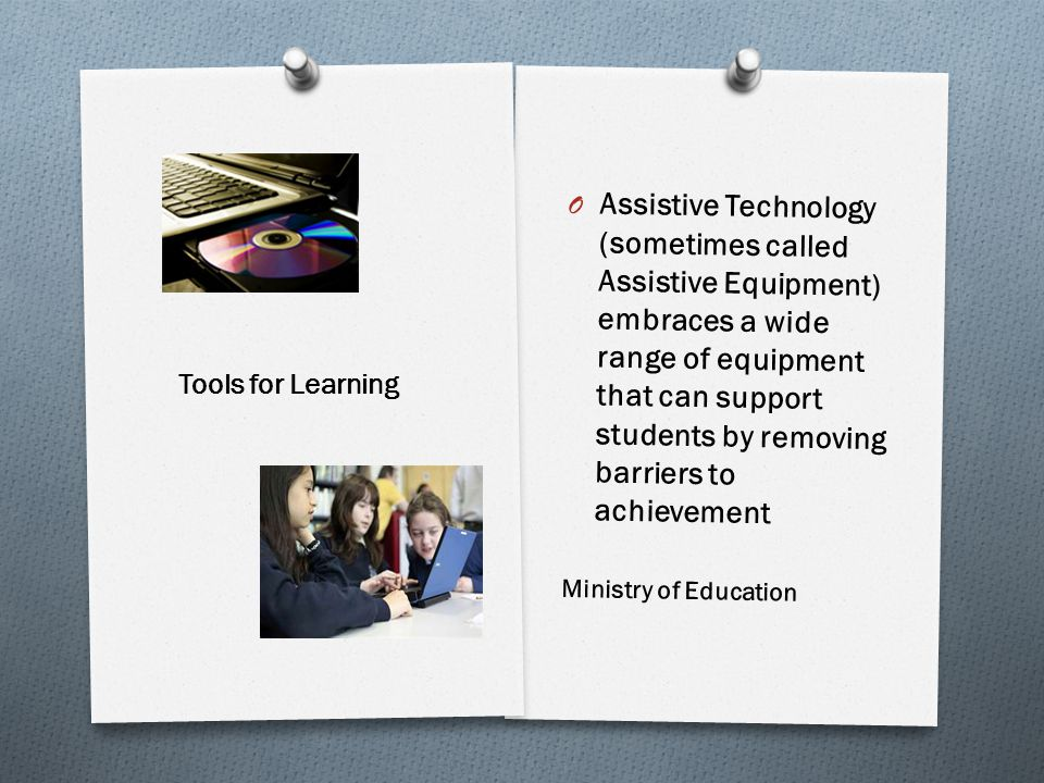 O Assistive Technology (sometimes called Assistive Equipment) embraces a wide range of equipment that can support students by removing barriers to achievement Ministry of Education Tools for Learning