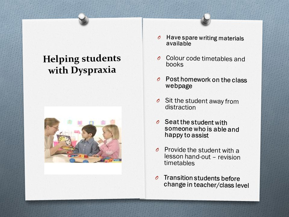 Helping students with Dyspraxia O Have spare writing materials available O Colour code timetables and books O Post homework on the class webpage O Sit