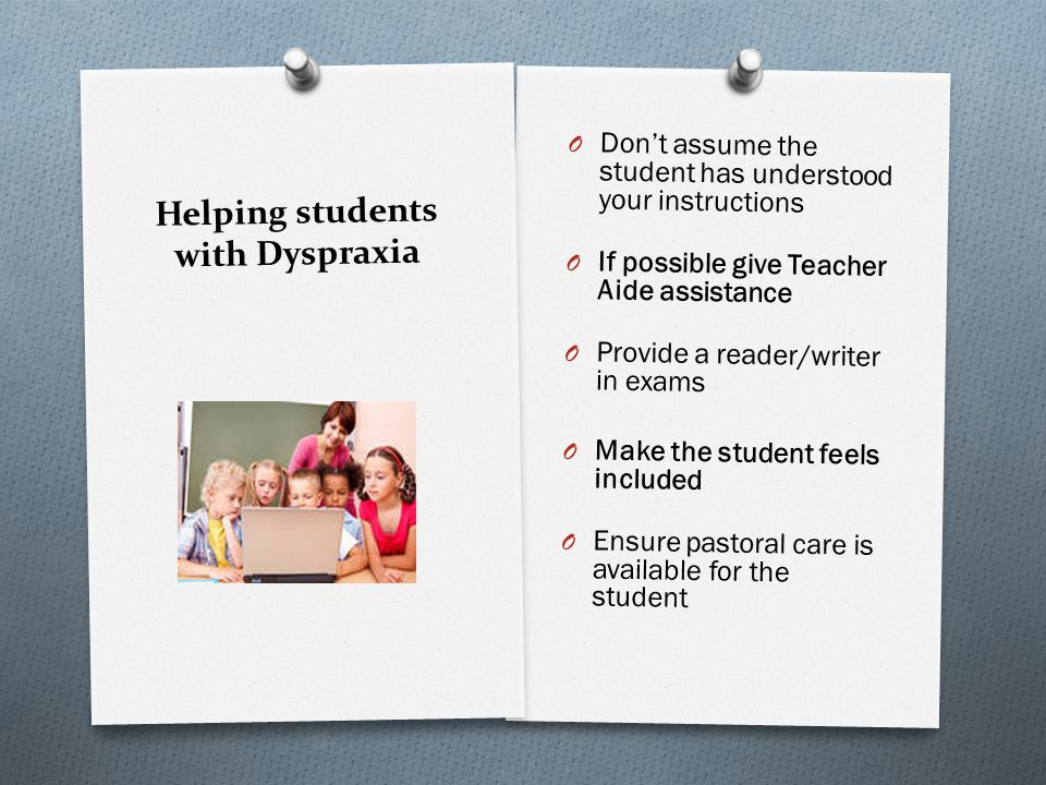 Helping students with Dyspraxia O Dont assume the student has understood your instructions O If possible give Teacher Aide assistance O Provide a read