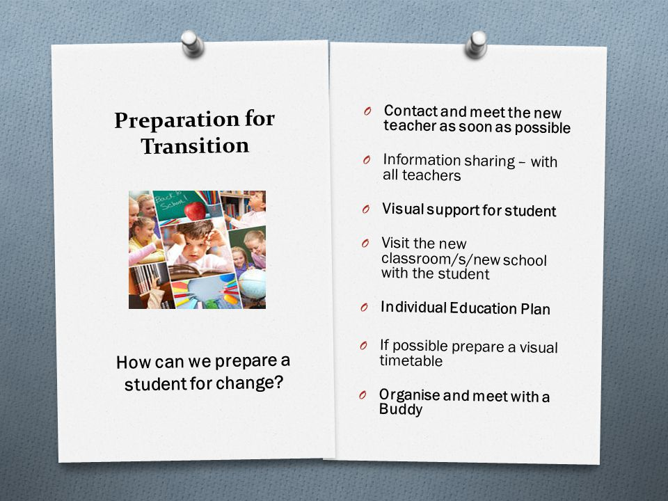 Preparation for Transition O Contact and meet the new teacher as soon as possible O Information sharing – with all teachers O Visual support for stude