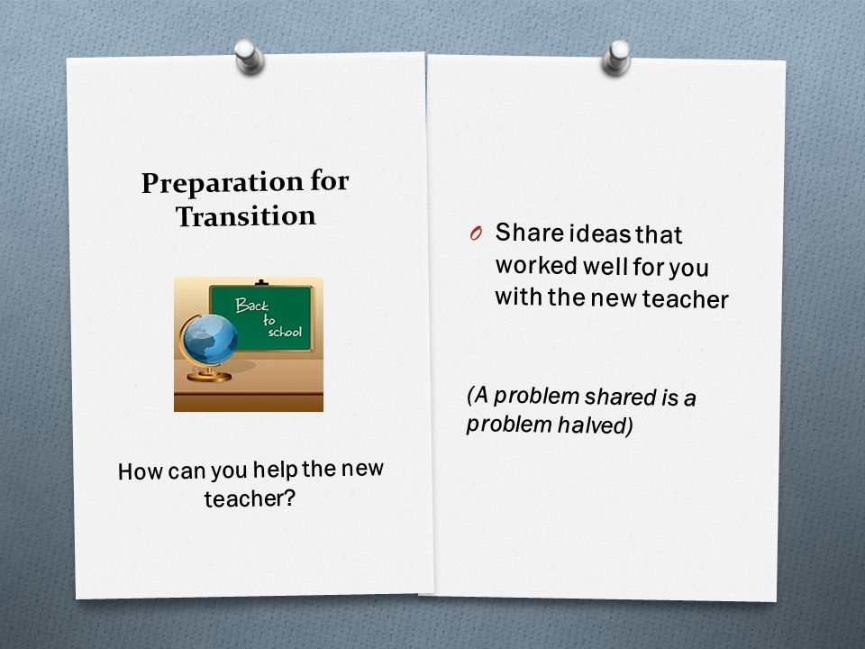 Preparation for Transition O Share ideas that worked well for you with the new teacher (A problem shared is a problem halved) How can you help the new teacher