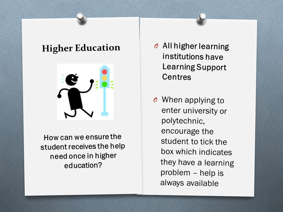 Higher Education O All higher learning institutions have Learning Support Centres O When applying to enter university or polytechnic, encourage the student to tick the box which indicates they have a learning problem – help is always available How can we ensure the student receives the help need once in higher education
