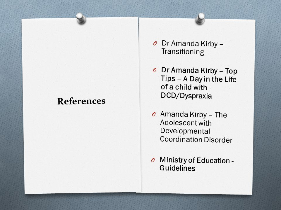 References O Dr Amanda Kirby – Transitioning O Dr Amanda Kirby – Top Tips – A Day in the Life of a child with DCD/Dyspraxia O Amanda Kirby – The Adolescent with Developmental Coordination Disorder O Ministry of Education - Guidelines