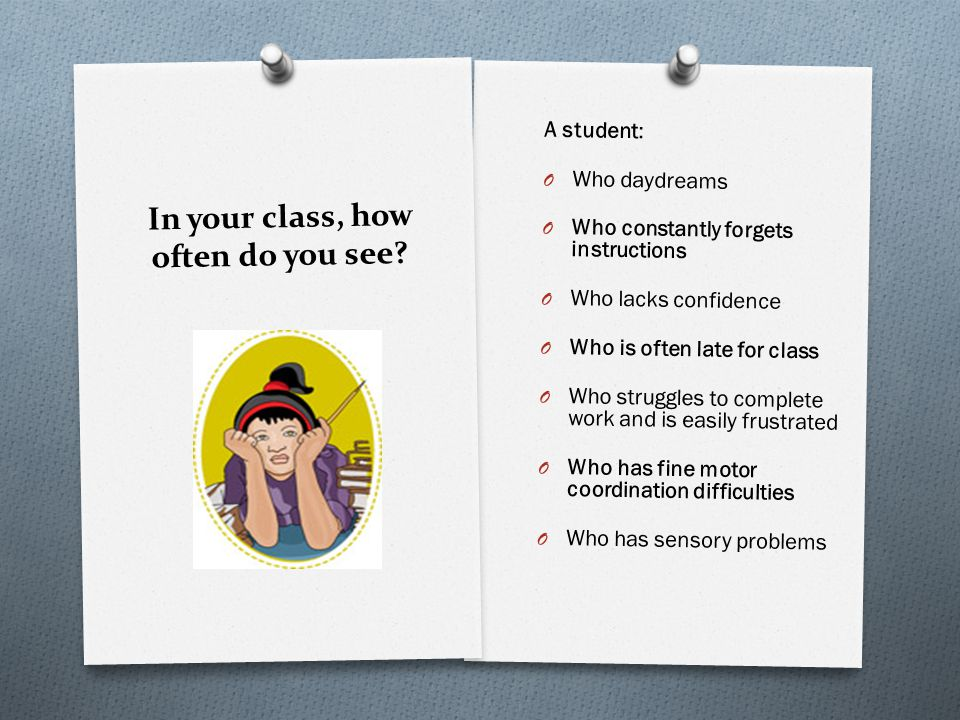 In your class, how often do you see? A student: O Who daydreams O Who constantly forgets instructions O Who lacks confidence O Who is often late for c