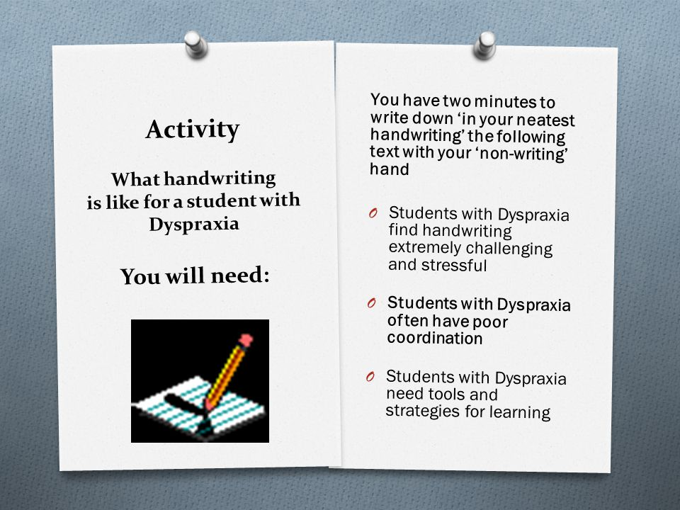 Activity What handwriting is like for a student with Dyspraxia You will need: You have two minutes to write down in your neatest handwriting the following text with your non-writing hand O Students with Dyspraxia find handwriting extremely challenging and stressful O Students with Dyspraxia often have poor coordination O Students with Dyspraxia need tools and strategies for learning