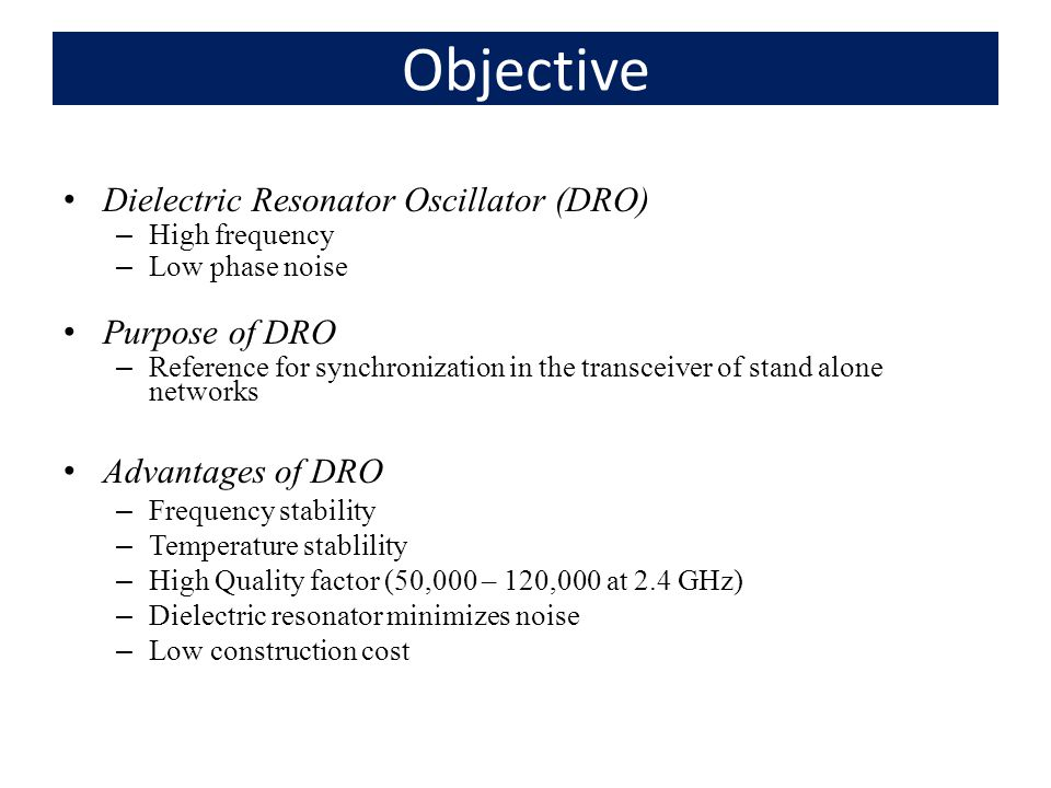 Objective Dielectric Resonator Oscillator (DRO) –High frequency –Low phase noise Purpose of DRO –Reference for synchronization in the transceiver of stand alone networks Advantages of DRO –Frequency stability –Temperature stablility –High Quality factor (50,000 – 120,000 at 2.4 GHz) –Dielectric resonator minimizes noise –Low construction cost