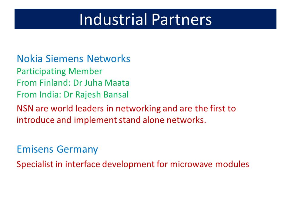 Industrial Partners Nokia Siemens Networks Participating Member From Finland: Dr Juha Maata From India: Dr Rajesh Bansal NSN are world leaders in networking and are the first to introduce and implement stand alone networks.