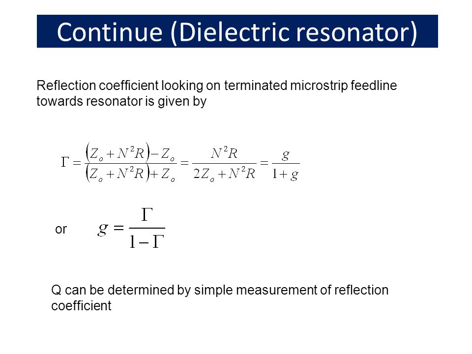 Continue (Dielectric resonator) Reflection coefficient looking on terminated microstrip feedline towards resonator is given by or Q can be determined by simple measurement of reflection coefficient