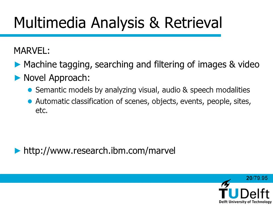 20/79.95 Multimedia Analysis & Retrieval MARVEL: Machine tagging, searching and filtering of images & video Novel Approach: Semantic models by analyzing visual, audio & speech modalities Automatic classification of scenes, objects, events, people, sites, etc.
